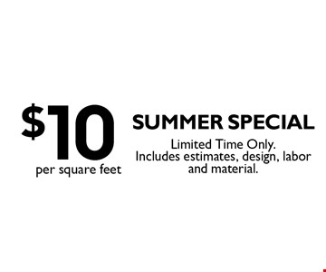 $10 per square feet summer special. Limited Time Only. Includes estimates, design, labor and material.