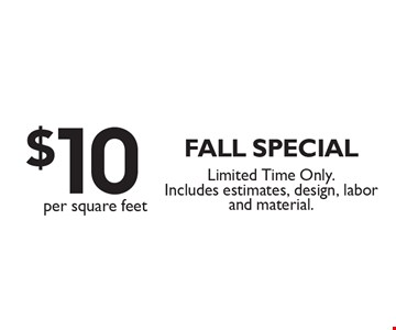 $10 per square feet fall special. Limited Time Only. Includes estimates, design, labor and material.