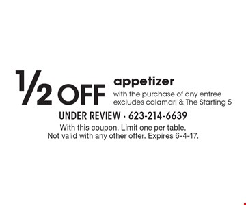 1/2 Off appetizer with the purchase of any entree, excludes calamari & The Starting 5. With this coupon. Limit one per table. Not valid with any other offer. Expires 6-4-17.