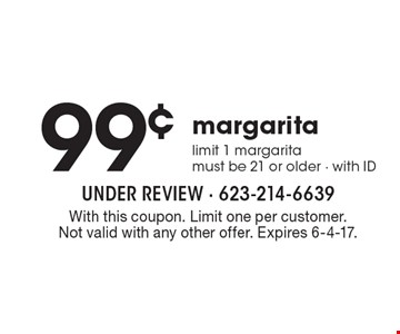 99¢ margarita. Limit 1 margarita. Must be 21 or older - with ID. With this coupon. Limit one per customer. Not valid with any other offer. Expires 6-4-17.