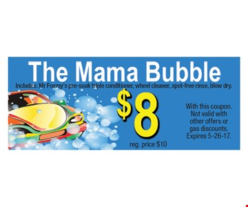 $10 The Mama Bubble, $8 reg. price. Includes: Mr Foamy's pre-soak triple conditioner, wheel cleaner, spot-free rinse, blow dry. With this coupon. Not valid with other offers or gas discounts. Expires 5-26-17.