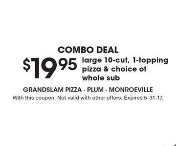 Combo Deal! $19.95 large 10-cut, 1-topping pizza & choice of whole sub. With this coupon. Not valid with other offers. Expires 5-31-17.