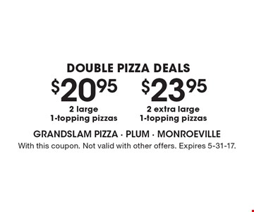 Double Pizza Deals! $23.95 2 extra large1-topping pizzas OR $20.95 2 large1-topping pizzas. With this coupon. Not valid with other offers. Expires 5-31-17.