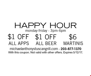 HAPPY HOUR $6 MARTINIS monday-friday - 3pm-6pm. $1 OFF ALL BEER monday-friday - 3pm-6pm. $1 OFF ALL APPS monday-friday - 3pm-6pm. With this coupon. Not valid with other offers. Expires 5/12/17.