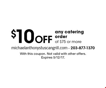 $10 OFF any catering order of $75 or more. With this coupon. Not valid with other offers. Expires 5/12/17.