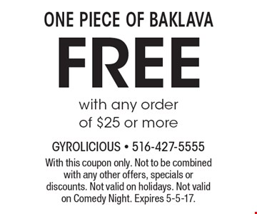 one piece of baklava free with any order of $25 or more. With this coupon only. Not to be combined with any other offers, specials or discounts. Not valid on holidays. Not valid on Comedy Night. Expires 5-5-17.
