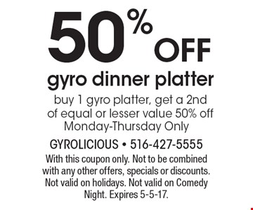 50% OFF gyro dinner platter. Buy 1 gyro platter, get a 2nd of equal or lesser value 50% off. Monday-Thursday Only. With this coupon only. Not to be combined with any other offers, specials or discounts. Not valid on holidays. Not valid on Comedy Night. Expires 5-5-17.