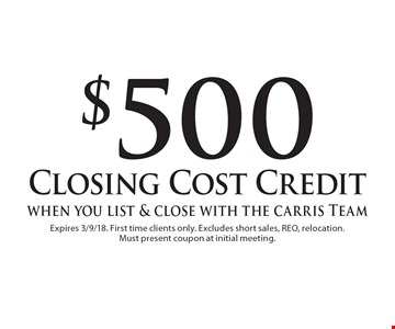 $500 Closing Cost Credit when you list & close with the Carris Team. Expires 3/9/18. First time clients only. Excludes short sales, REO, relocation. Must present coupon at initial meeting.