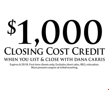 $1,000 Closing Cost Credit when you list & close with dana carris. Expires 6/29/18. First time clients only. Excludes short sales, REO, relocation. Must present coupon at initial meeting.