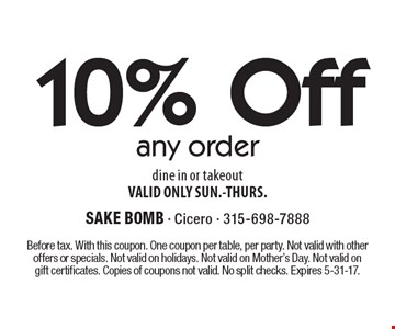 10% Off any order. Dine in or takeout. VALID ONLY SUN.-THURS. Before tax. With this coupon. One coupon per table, per party. Not valid with other offers or specials. Not valid on holidays. Not valid on Mother's Day. Not valid on gift certificates. Copies of coupons not valid. No split checks. Expires 5-31-17.