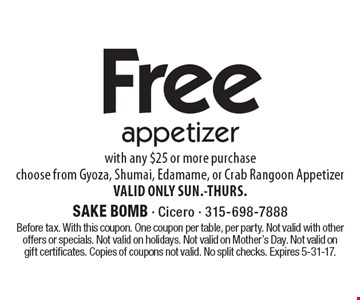 Free appetizer with any $25 or more purchase. Choose from Gyoza, Shumai, Edamame, or Crab Rangoon Appetizer. VALID ONLY SUN.-THURS. Before tax. With this coupon. One coupon per table, per party. Not valid with other offers or specials. Not valid on holidays. Not valid on Mother's Day. Not valid on gift certificates. Copies of coupons not valid. No split checks. Expires 5-31-17.
