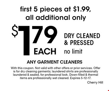 First 5 pieces at $1.99, all additional only $1.79 each. Dry Cleaned & Pressed no limit. With this coupon. Not valid with other offers or prior services. Offer is for dry cleaning garments; laundered shirts are professionally laundered & sealed, for professional look. Down-filled & thermal items are professionally wet cleaned. Expires 5-12-17.