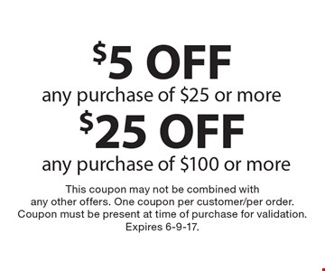 $25 off any purchase of $100 or more or $5 off any purchase of $25 or more. This coupon may not be combined with any other offers. One coupon per customer/per order. Coupon must be present at time of purchase for validation. Expires 6-9-17.