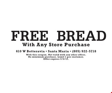 FREE BREAD With Any Store Purchase. With this coupon. Not valid with any other offers. No minimum purchase. Limit 1 per customer. Offer expires 7/3/17.