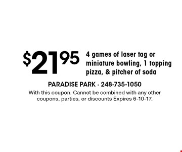 $21.95 4 games of laser tag or miniature bowling, 1 topping pizza, & pitcher of soda. With this coupon. Cannot be combined with any other coupons, parties, or discounts Expires 6-10-17.