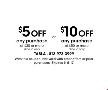 $5 Off any purchase of $30 or more dine in only. $10 Off any purchase of $50 or more dine in only. . With this coupon. Not valid with other offers or prior purchases. Expires 5-5-17.