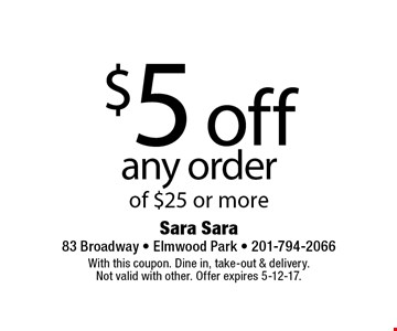 $5 off any order of $25 or more. With this coupon. Dine in, take-out & delivery. Not valid with other. Offer expires 5-12-17.