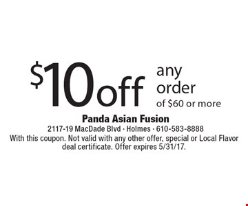 $10 off any order of $60 or more. With this coupon. Not valid with any other offer, special or Local Flavor deal certificate. Offer expires 5/31/17.