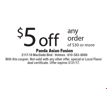 $5 off any order of $30 or more. With this coupon. Not valid with any other offer, special or Local Flavor deal certificate. Offer expires 5/31/17.
