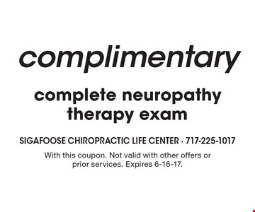 complimentary complete neuropathy therapy exam. With this coupon. Not valid with other offers or prior services. Expires 6-16-17.