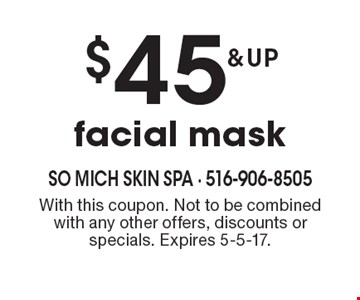$45 & up facial mask. With this coupon. Not to be combined with any other offers, discounts or specials. Expires 5-5-17.