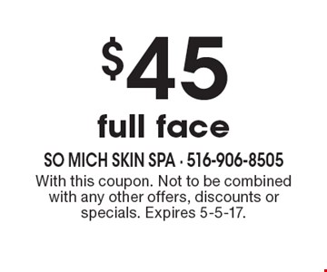 $45 full face. With this coupon. Not to be combined with any other offers, discounts or specials. Expires 5-5-17.