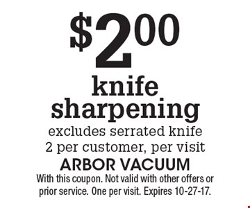 $2.00 knife sharpening. Excludes serrated knife. 2 per customer, per visit. With this coupon. Not valid with other offers or prior service. One per visit. Expires 10-27-17.