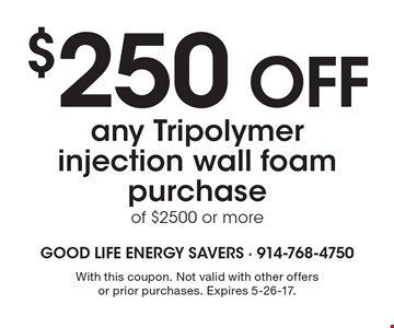 $250 OFF any Tripolymer injection wall foam purchase of $2500 or more. With this coupon. Not valid with other offers or prior purchases. Expires 5-26-17.
