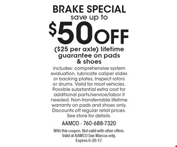 BRAKE SPECIALsave up to $50 Off ($25 per axle) lifetime guarantee on pads & shoes includes: comprehensive system evaluation, lubricate caliper slides or backing plates, Inspect rotors or drums. Valid for most vehicles. Possible substantial extra cost for additional parts/service/labor if needed. Non-transferrable lifetime warranty on pads and shoes only. Discounts off regular retail prices. See store for details. With this coupon. Not valid with other offers. Valid at AAMCO San Marcos only. Expires 6-26-17.