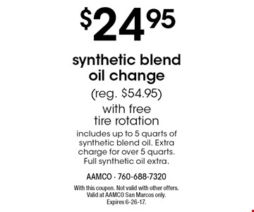 $24.95 synthetic blend oil change (reg. $54.95) with free tire rotation. Includes up to 5 quarts of synthetic blend oil. Extra charge for over 5 quarts. Full synthetic oil extra. With this coupon. Not valid with other offers. Valid at AAMCO San Marcos only. Expires 6-26-17.