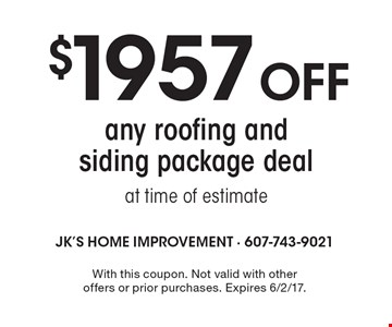 $1957 off any roofing and siding package deal at time of estimate. With this coupon. Not valid with other offers or prior purchases. Expires 6/2/17.