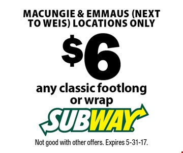 $6 any classic sub footlong. Macungie & Emmaus (next to Weis) locations only. Not good with other offers. Expires 5-31-17.