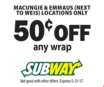 50¢ OFF any wrap. Macungie & Emmaus (next to Weis) locations only. Not good with other offers. Expires 5-31-17.
