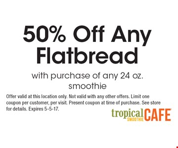 50% Off Any Flatbread with purchase of any 24 oz. smoothie. Offer valid at this location only. Not valid with any other offers. Limit one coupon per customer, per visit. Present coupon at time of purchase. See store for details. Expires 5-5-17.