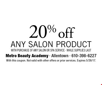 20% off any salon product with purchase of any salon or spa service - while supplies last. With this coupon. Not valid with other offers or prior services. Expires 5/26/17.