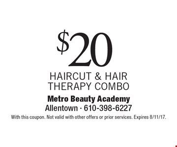 $20 HAIRCUT & HAIR THERAPY COMBO. With this coupon. Not valid with other offers or prior services. Expires 8/11/17.