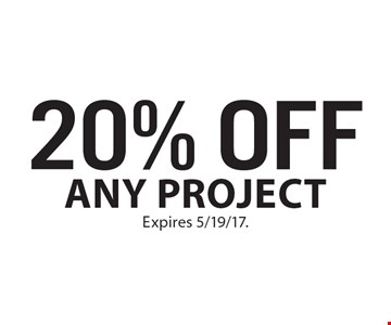 20% OFF Any project. Expires 5/19/17.