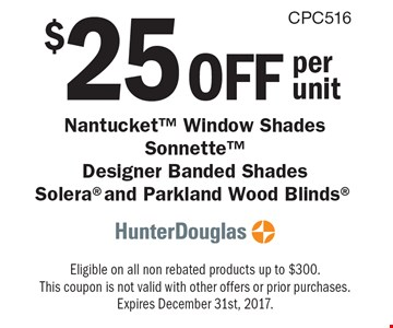 $25 off per unit Nantucket™ Window Shades Sonnette™ Designer Banded Shades Solera® and Parkland Wood Blinds®. Eligible on all non rebated products up to $300. This coupon is not valid with other offers or prior purchases. Expires December 31st, 2017.