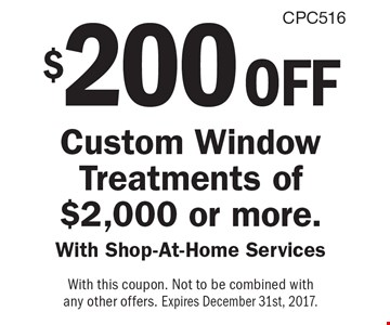 $200 off Custom Window Treatments of $2,000 or more. With Shop-At-Home Services. With this coupon. Not to be combined with any other offers. Expires December 31st, 2017.