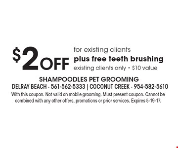 $2 Off for existing clients. Plus free teeth brushing. Existing clients only - $10 value. With this coupon. Not valid on mobile grooming. Must present coupon. Cannot be combined with any other offers, promotions or prior services. Expires 5-19-17.