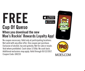 FREE Cup Of Queso When you download the new Moe's Rockin' Rewards Loyalty App!. No coupon necessary. Valid only at participating locations. Not valid with any other offer. One coupon per purchase. Exclusive of alcohol, tax and gratuity. Not for sale or resale. Void where prohibited. Cash value 1/100¢. No cash back. Additional exclusions may apply. Valid through 05/12/2017. Coupon Code: 0JK233