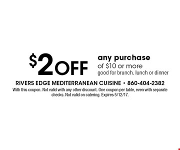 $2 off any purchase of $10 or more. Good for brunch, lunch or dinner. With this coupon. Not valid with any other discount. One coupon per table, even with separate checks. Not valid on catering. Expires 5/12/17.