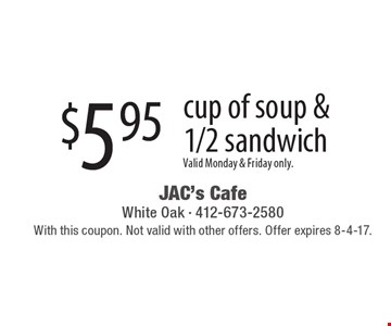 $5.95 cup of soup & 1/2 sandwich. Valid Monday & Friday only.. With this coupon. Not valid with other offers. Offer expires 8-4-17.