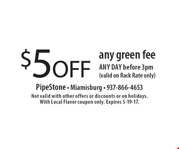 $5 OFF any green fee any day before 3pm (valid on Rack Rate only). Not valid with other offers or discounts or on holidays. With Local Flavor coupon only. Expires 5-19-17.
