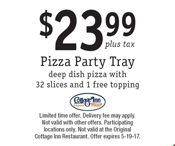 $23.99 plus tax Pizza Party Tray. Deep dish pizza with 32 slices and 1 free topping. Limited time offer. Delivery fee may apply. Not valid with other offers. Participating locations only. Not valid at the Original Cottage Inn Restaurant. Offer expires 5-19-17.