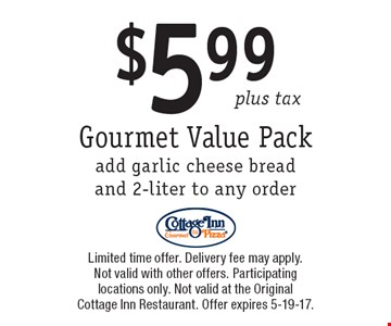 $5.99 plus tax Gourmet Value Pack. Add garlic cheese bread and 2-liter to any order. Limited time offer. Delivery fee may apply. Not valid with other offers. Participating locations only. Not valid at the Original Cottage Inn Restaurant. Offer expires 5-19-17.