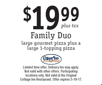 $19.99 plus tax Family Duo. Large gourmet pizza plus a large 1-topping pizza. Limited time offer. Delivery fee may apply. Not valid with other offers. Participating locations only. Not valid at the Original Cottage Inn Restaurant. Offer expires 5-19-17.