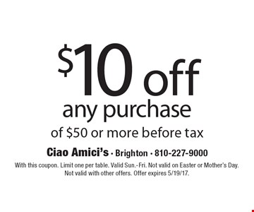 $10 off any purchase of $50 or more before tax. With this coupon. Limit one per table. Valid Sun.-Fri. Not valid on Easter or Mother's Day. Not valid with other offers. Offer expires 5/19/17.