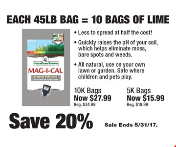 Save 20% Each 45 lb bag = 10 bags of Lime. Less to spread at half the cost! Quickly raises the pH of your soil, which helps eliminate moss, bare spots and weeds. All natural, use on your own lawn or garden. Safe where children and pets play. 10k bags now $27.99 (reg. $34.99), 5k bags now $15.99 (reg. $19.99). Sale Ends 5/31/17.