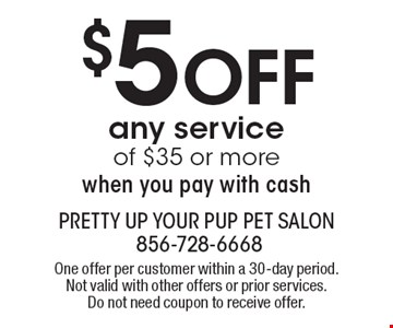 $5 OFF any service of $35 or more when you pay with cash. One offer per customer within a 30-day period. Not valid with other offers or prior services. Do not need coupon to receive offer.